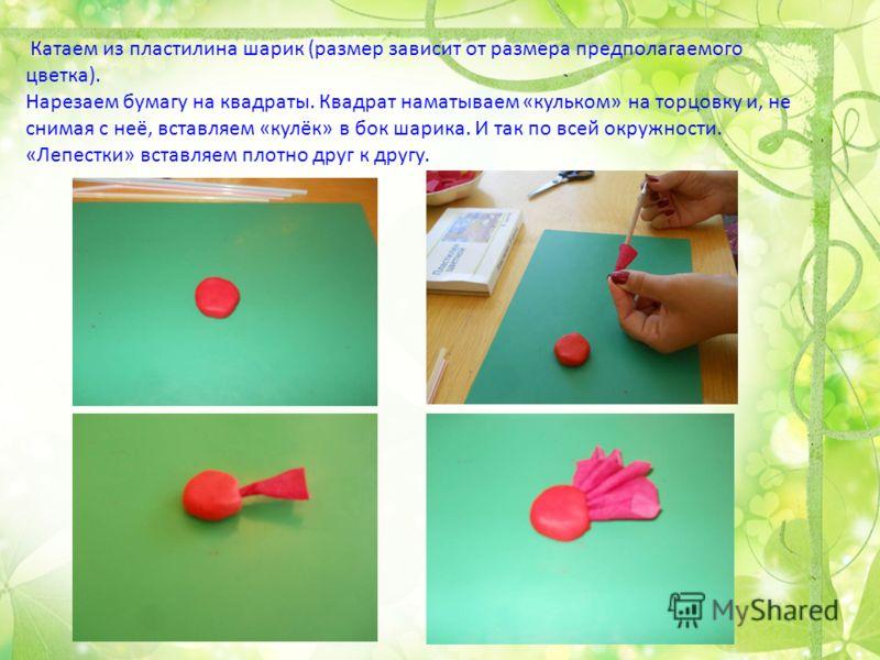 Катаем из пластилина шарик (размер зависит от размера предполагаемого цветка). Нарезаем бумагу на квадраты. Квадрат наматываем «кульком» на торцовку и, не снимая с неё, вставляем «кулёк» в бок шарика. И так по всей окружности. «Лепестки» вставляем пл