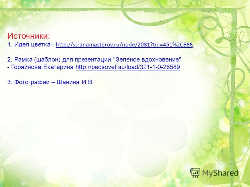 Источники: 1. Идея цветка - http://stranamasterov.ru/node/2081?tid=451%2C666. 2. Рамка (шаблон) для презентации