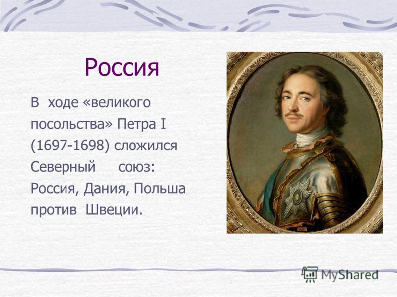 Россия В ходе «великого посольства» Петра I (1697-1698) сложился Северный союз: Россия, Дания, Польша против Швеции.