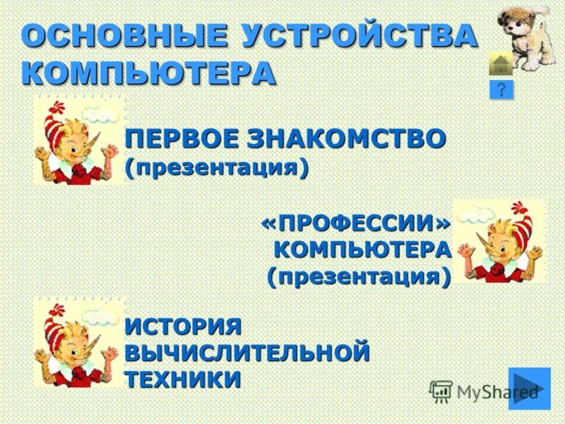 ОСНОВНЫЕ УСТРОЙСТВА КОМПЬЮТЕРА ПЕРВОЕ ЗНАКОМСТВО (презентация) ИСТОРИЯВЫЧИСЛИТЕЛЬНОЙТЕХНИКИ «ПРОФЕССИИ»КОМПЬЮТЕРА(презентация)