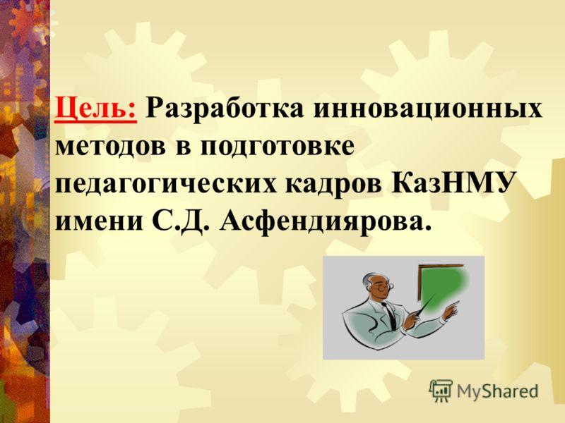 Цель: Разработка инновационных методов в подготовке педагогических кадров КазНМУ имени С.Д. Асфендиярова.