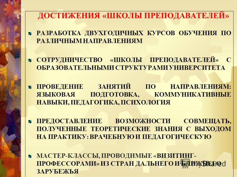 - ДОСТИЖЕНИЯ «ШКОЛЫ ПРЕПОДАВАТЕЛЕЙ» РАЗРАБОТКА ДВУХГОДИЧНЫХ КУРСОВ ОБУЧЕНИЯ ПО РАЗЛИЧНЫМ НАПРАВЛЕНИЯМ СОТРУДНИЧЕСТВО «ШКОЛЫ ПРЕПОДАВАТЕЛЕЙ» С ОБРАЗОВАТЕЛЬНЫМИ СТРУКТУРАМИ УНИВЕРСИТЕТА ПРОВЕДЕНИЕ ЗАНЯТИЙ ПО НАПРАВЛЕНИЯМ: ЯЗЫКОВАЯ ПОДГОТОВКА, КОММУНИКА