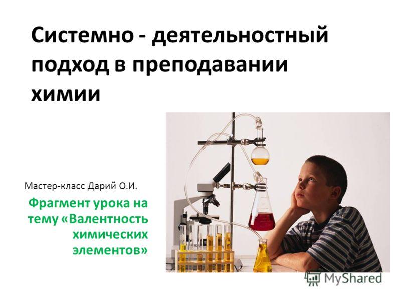Системно - деятельностный подход в преподавании химии Мастер-класс Дарий О.И. Фрагмент урока на тему «Валентность химических элементов»