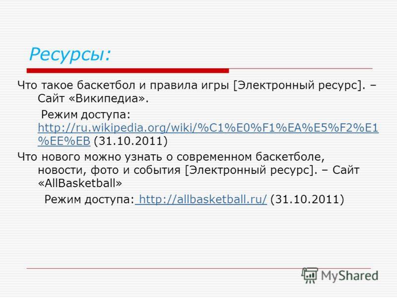 Ресурсы: Что такое баскетбол и правила игры [Электронный ресурс]. – Сайт «Википедиа». Режим доступа: http://ru.wikipedia.org/wiki/%C1%E0%F1%EA%E5%F2%E1 %EE%EB (31.10.2011) http://ru.wikipedia.org/wiki/%C1%E0%F1%EA%E5%F2%E1 %EE%EB Что нового можно узн