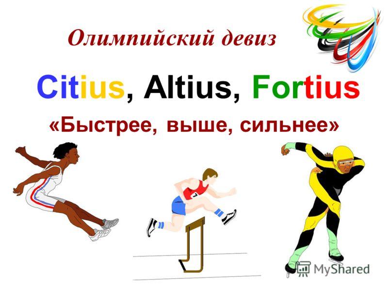 Citius, Altius, Fortius «Быстрее, выше, сильнее» Олимпийский девиз