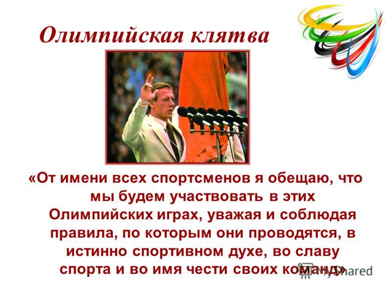 «От имени всех спортсменов я обещаю, что мы будем участвовать в этих Олимпийских играх, уважая и соблюдая правила, по которым они проводятся, в истинно спортивном духе, во славу спорта и во имя чести своих команд» Олимпийская клятва