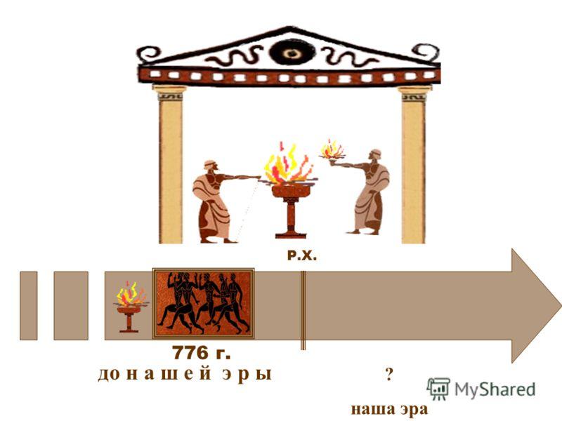 776 г. до н а ш е й э р ы ? наша эра Р.Х.