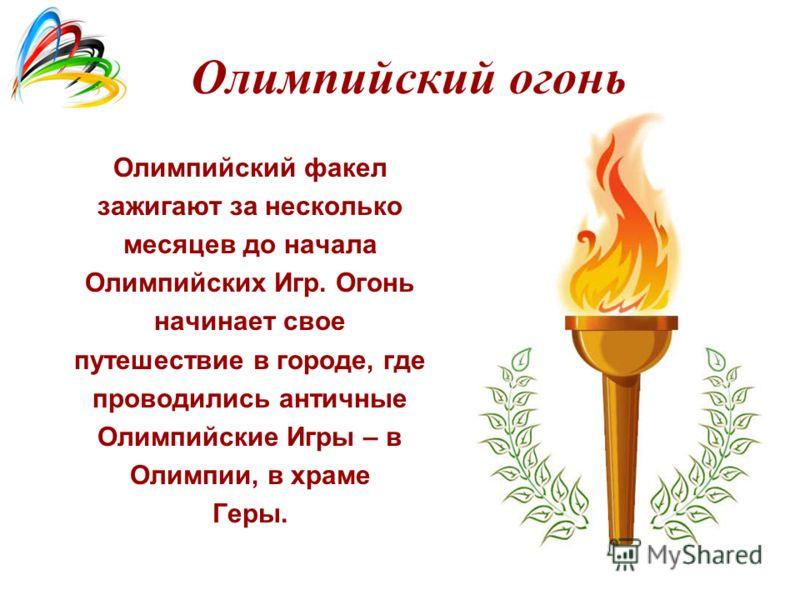 Олимпийский огонь Олимпийский факел зажигают за несколько месяцев до начала Олимпийских Игр. Огонь начинает свое путешествие в городе, где проводились античные Олимпийские Игры – в Олимпии, в храме Геры.