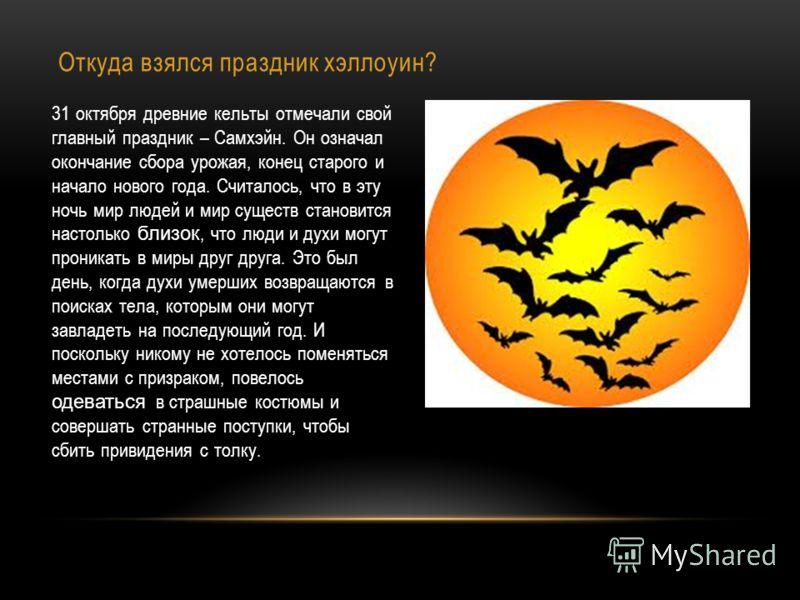 Откуда взялся праздник хэллоуин? 31 октября древние кельты отмечали свой главный праздник – Самхэйн. Он означал окончание сбора урожая, конец старого и начало нового года. Считалось, что в эту ночь мир людей и мир существ становится настолько близок,