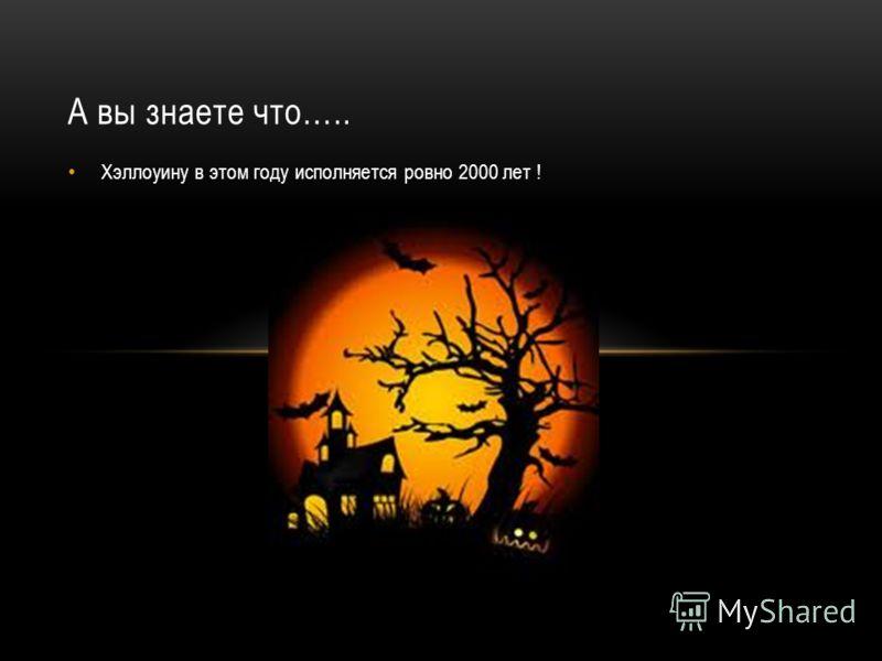 А вы знаете что….. Хэллоуину в этом году исполняется ровно 2000 лет !