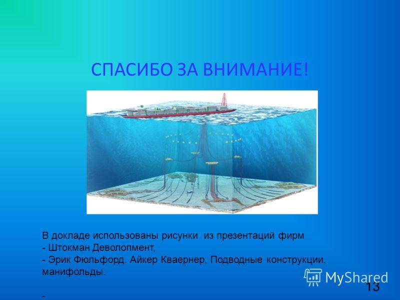 СПАСИБО ЗА ВНИМАНИЕ! 13 В докладе использованы рисунки из презентаций фирм - Штокман Деволопмент, - Эрик Фюльфорд. Айкер Кваернер, Подводные конструкции, манифольды. -