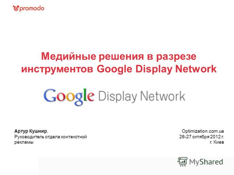 Медийные решения в разрезе инструментов Google Display Network Артур Кушнир, Руководитель отдела контекстной рекламы Optimization.com.ua 26-27 октября 2012 г. г. Киев