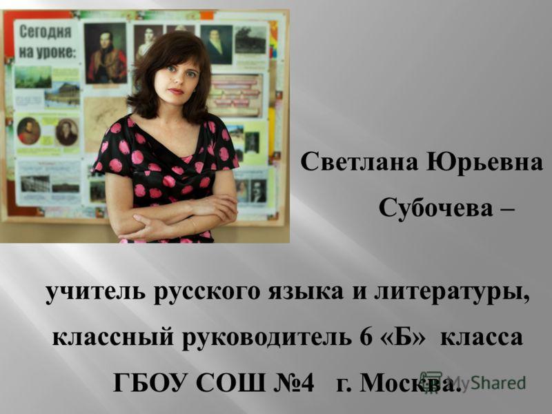 Светлана Юрьевна Субочева – учитель русского языка и литературы, классный руководитель 6 « Б » класса ГБОУ СОШ 4 г. Москва.