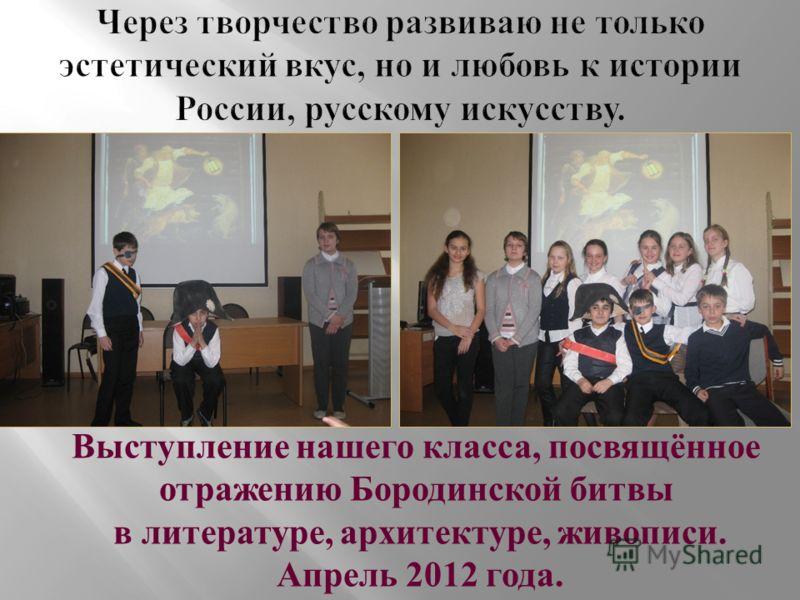 Выступление нашего класса, посвящённое отражению Бородинской битвы в литературе, архитектуре, живописи. Апрель 2012 года.