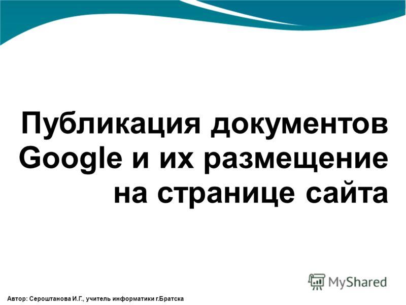 Публикация документов Google и их размещение на странице сайта Автор: Сероштанова И.Г., учитель информатики г.Братска