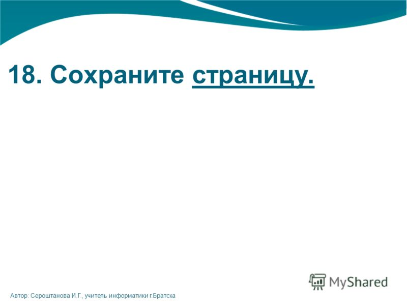 18. Сохраните страницу. Автор: Сероштанова И.Г., учитель информатики г.Братска
