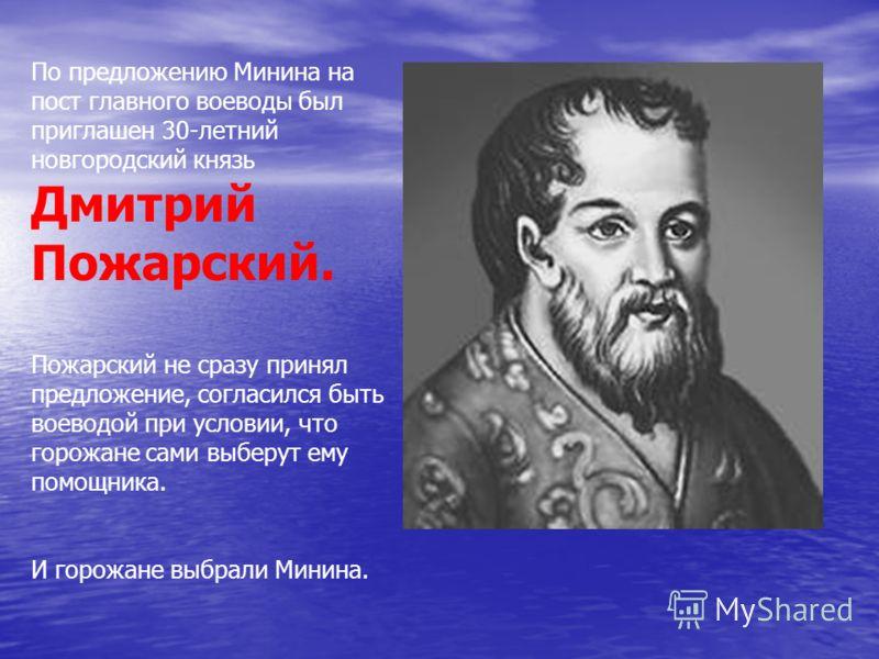 По предложению Минина на пост главного воеводы был приглашен 30-летний новгородский князь Дмитрий Пожарский. Пожарский не сразу принял предложение, согласился быть воеводой при условии, что горожане сами выберут ему помощника. И горожане выбрали Мини