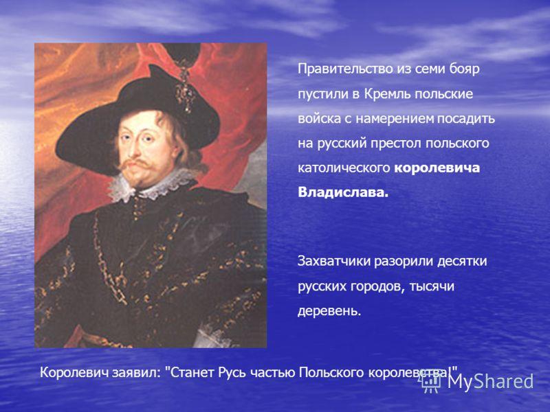 Правительство из семи бояр пустили в Кремль польские войска с намерением посадить на русский престол польского католического королевича Владислава. Королевич заявил: