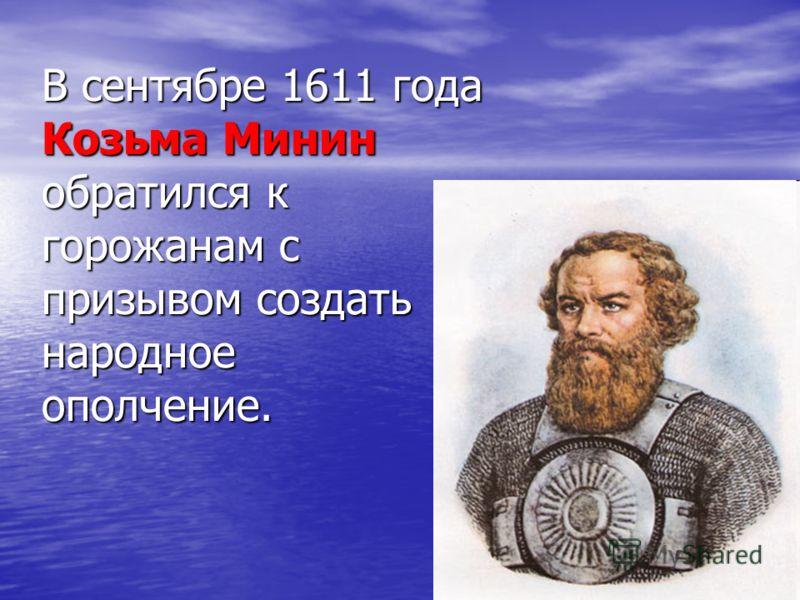 В сентябре 1611 года Козьма Минин обратился к горожанам с призывом создать народное ополчение.