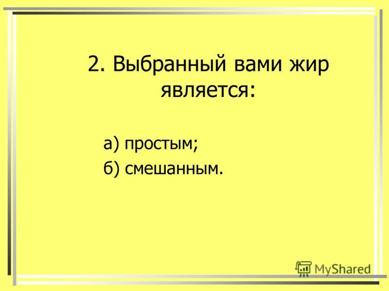 2. Выбранный вами жир является: а) простым; б) смешанным.