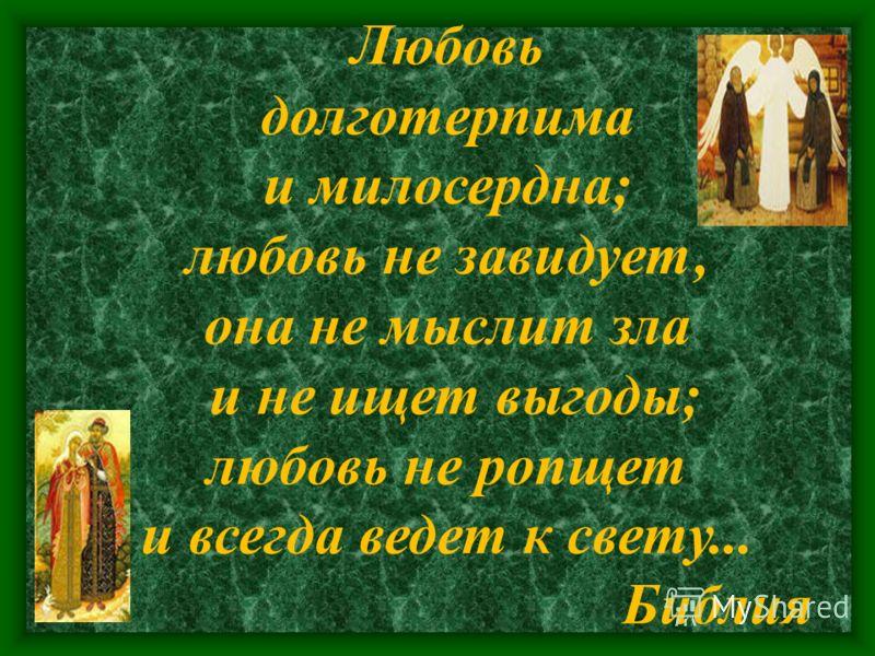 Любовь долготерпима и милосердна; любовь не завидует, она не мыслит зла и не ищет выгоды; любовь не ропщет и всегда ведет к свету... Библия