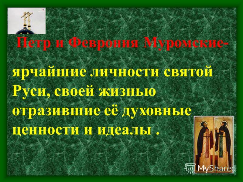 Петр и Феврония Муромские- ярчайшие личности святой Руси, своей жизнью отразившие её духовные ценности и идеалы.