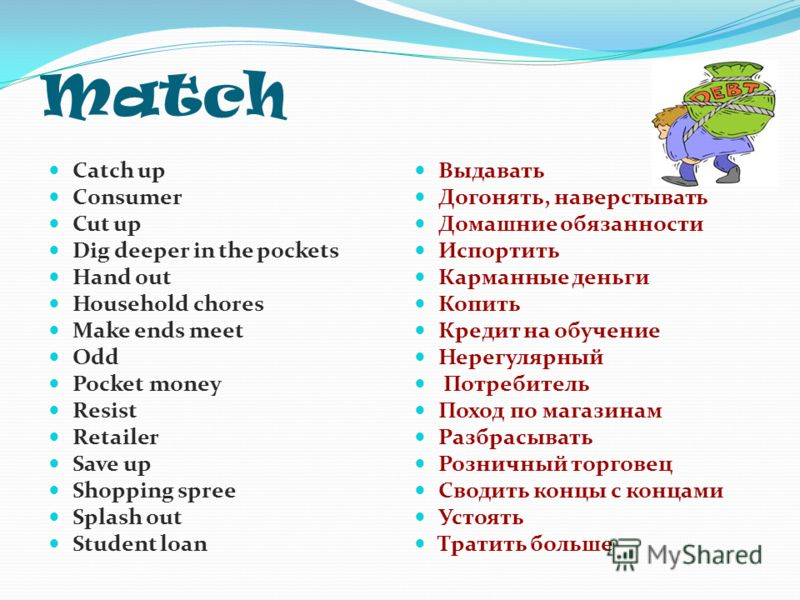 Match Catch up Consumer Cut up Dig deeper in the pockets Hand out Household chores Make ends meet Odd Pocket money Resist Retailer Save up Shopping spree Splash out Student loan Выдавать Догонять, наверстывать Домашние обязанности Испортить Карманные