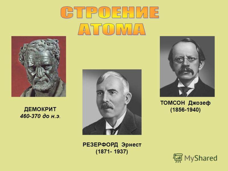 ДЕМОКРИТ 460-370 до н.э. ТОМСОН Джозеф (1856-1940) РЕЗЕРФОРД Эрнест (1871- 1937)