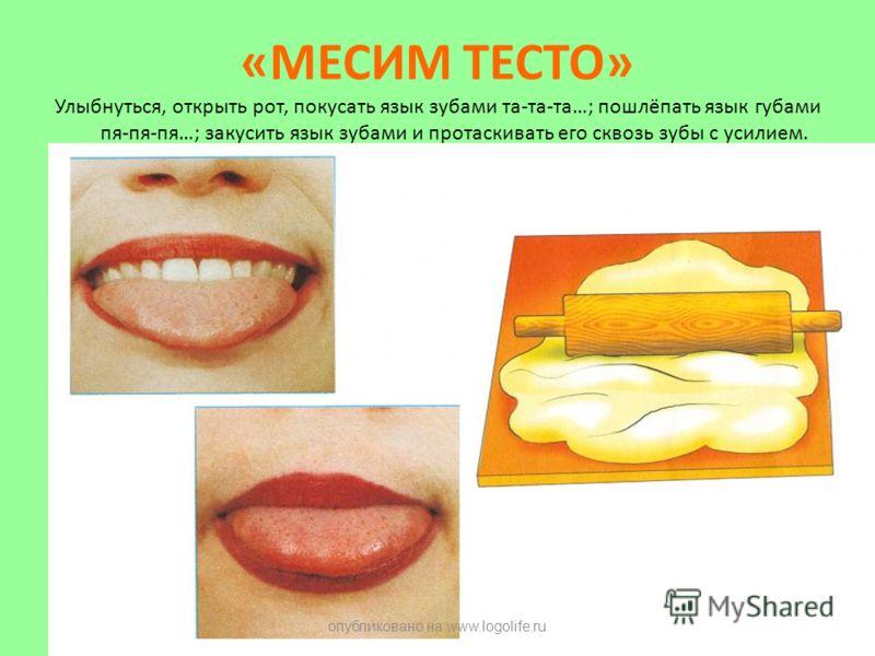 «МЕСИМ ТЕСТО» Улыбнуться, открыть рот, покусать язык зубами та-та-та…; пошлёпать язык губами пя-пя-пя…; закусить язык зубами и протаскивать его сквозь зубы с усилием. опубликовано на www.logolife.ru