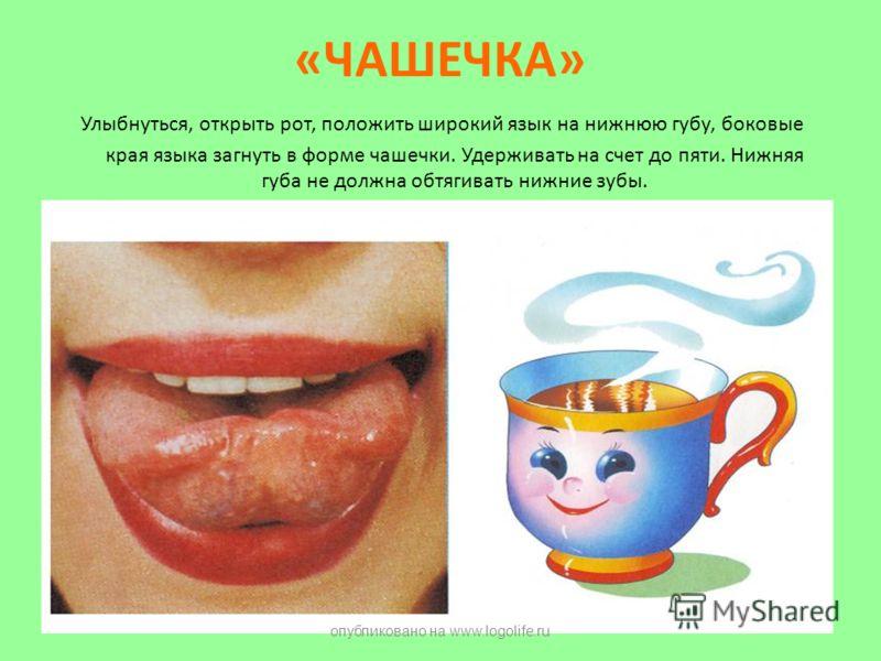 «ЧАШЕЧКА» Улыбнуться, открыть рот, положить широкий язык на нижнюю губу, боковые края языка загнуть в форме чашечки. Удерживать на счет до пяти. Нижняя губа не должна обтягивать нижние зубы. опубликовано на www.logolife.ru