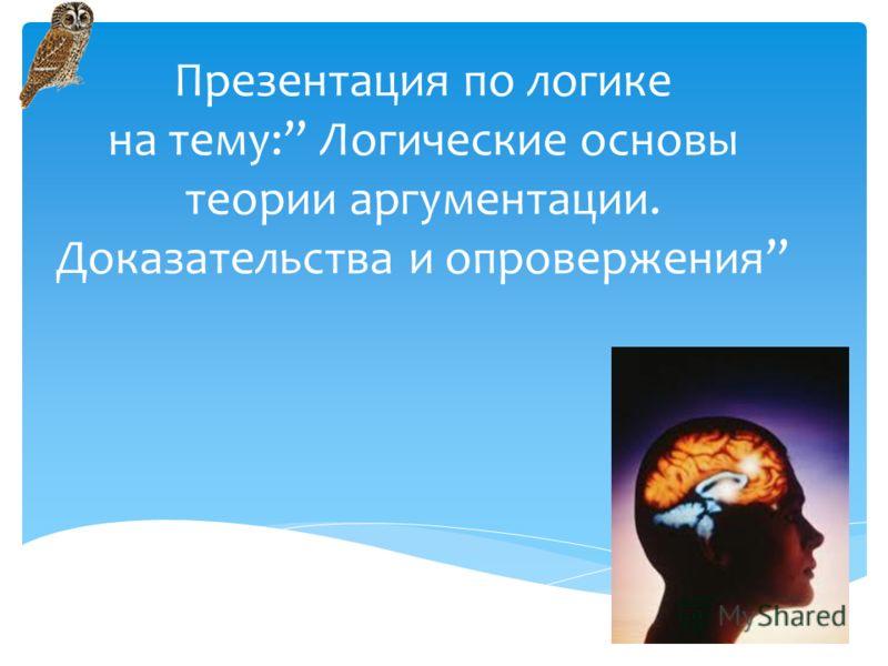 Презентация по логике на тему: Логические основы теории аргументации. Доказательства и опровержения