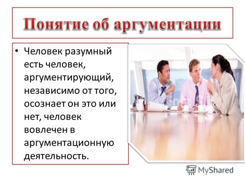 Человек разумный есть человек, аргументирующий, независимо от того, осознает он это или нет, человек вовлечен в аргументационную деятельность.