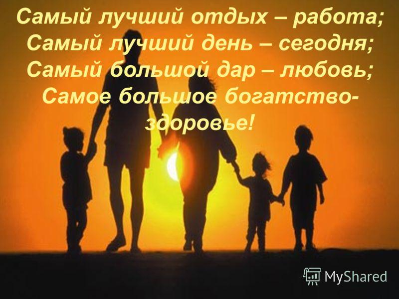 Самый лучший отдых – работа; Самый лучший день – сегодня; Самый большой дар – любовь; Самое большое богатство- здоровье!