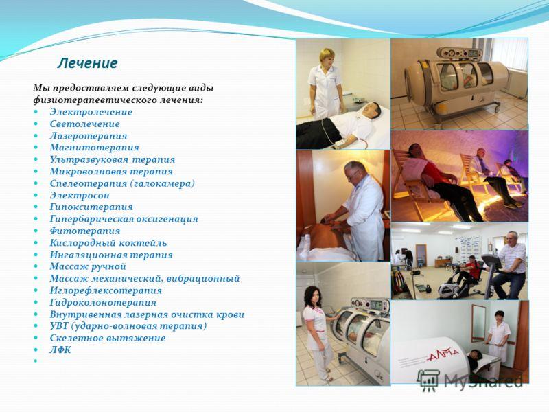 Лечение Мы предоставляем следующие виды физиотерапевтического лечения: Электролечение Светолечение Лазеротерапия Магнитотерапия Ультразвуковая терапия Микроволновая терапия Спелеотерапия (галокамера) Электросон Гипокситерапия Гипербарическая оксигена