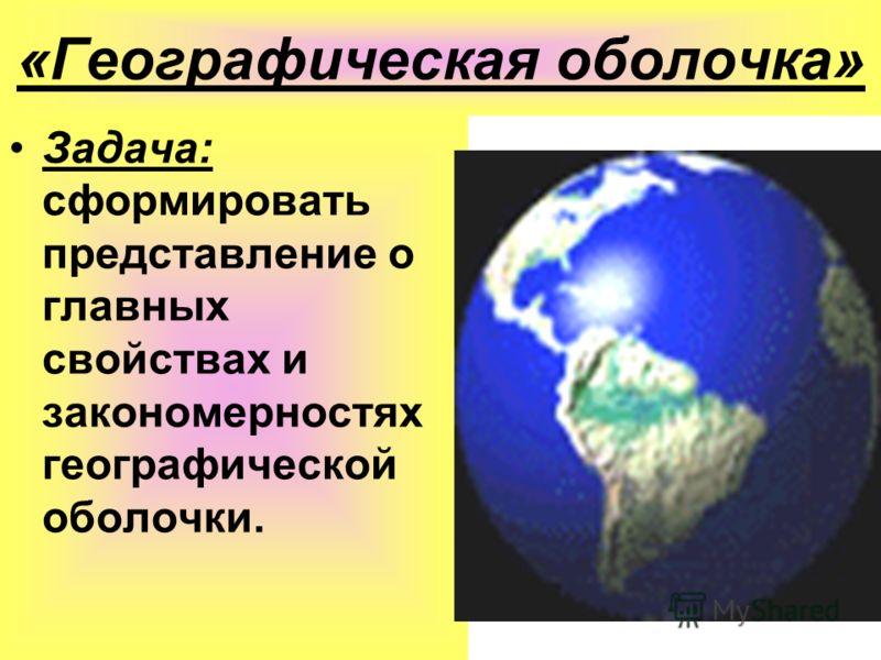 «Географическая оболочка» Задача: сформировать представление о главных свойствах и закономерностях географической оболочки.