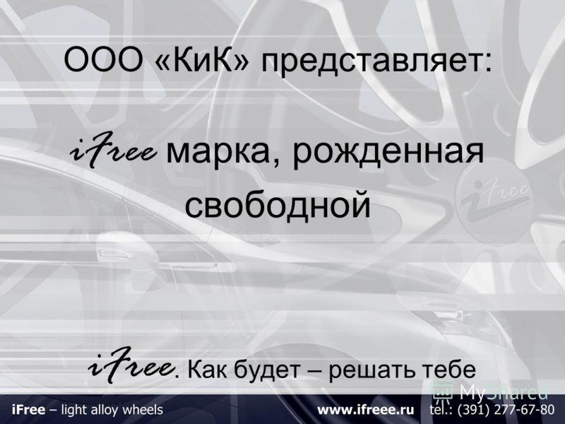 ООО «КиК» представляет: iFree марка, рожденная свободной iFree. Как будет – решать тебе