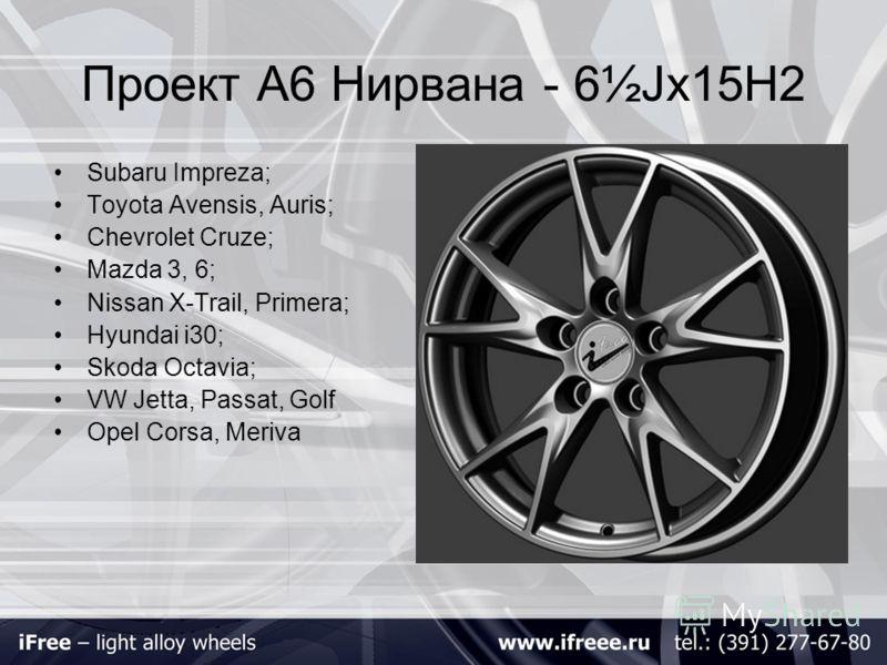 Проект А6 Нирвана - 6½Jх15H2 Subaru Impreza; Toyota Avensis, Auris; Chevrolet Cruze; Mazda 3, 6; Nissan X-Trail, Primera; Hyundai i30; Skoda Octavia; VW Jetta, Passat, Golf Opel Corsa, Meriva