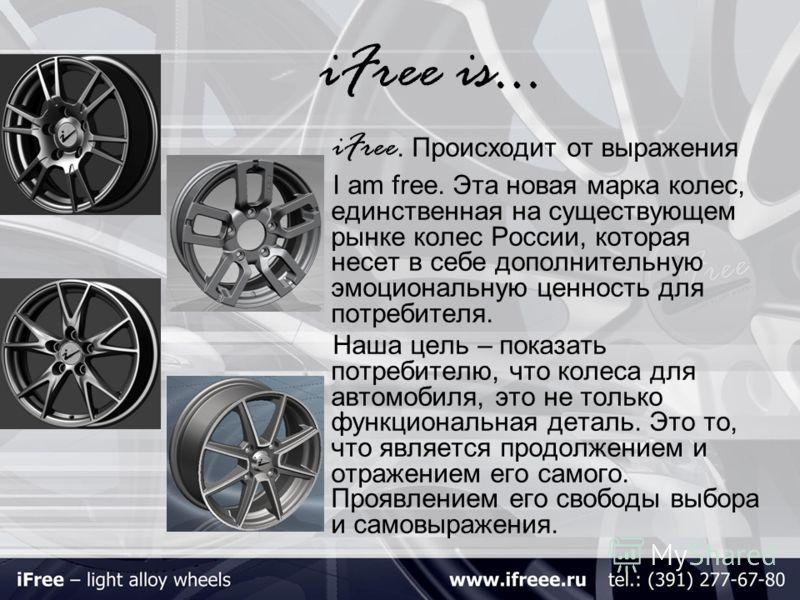 iFree is… iFree. Происходит от выражения I am free. Эта новая марка колес, единственная на существующем рынке колес России, которая несет в себе дополнительную эмоциональную ценность для потребителя. Наша цель – показать потребителю, что колеса для а