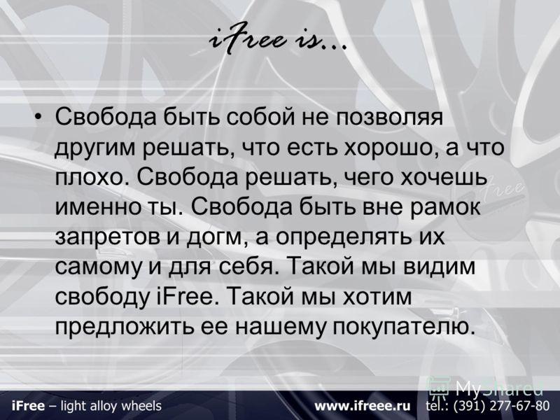 iFree is… Свобода быть собой не позволяя другим решать, что есть хорошо, а что плохо. Свобода решать, чего хочешь именно ты. Свобода быть вне рамок запретов и догм, а определять их самому и для себя. Такой мы видим свободу iFree. Такой мы хотим предл