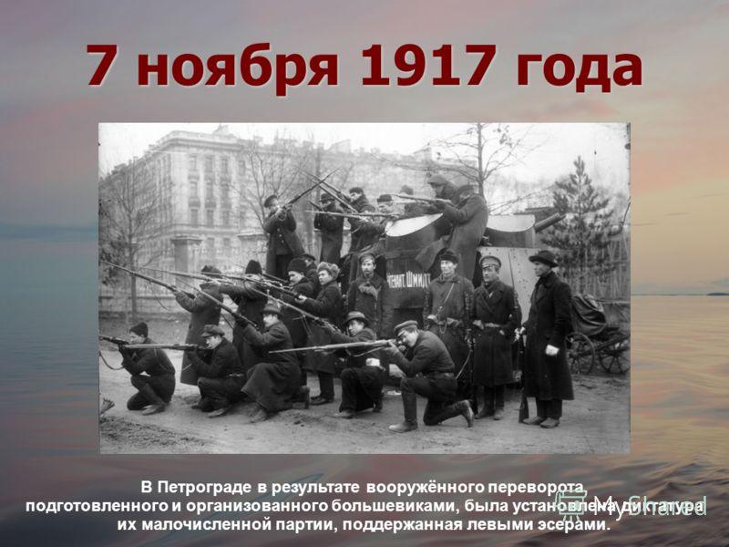 7 ноября 1917 года В Петрограде в результате вооружённого переворота, подготовленного и организованного большевиками, была установлена диктатура их малочисленной партии, поддержанная левыми эсерами.