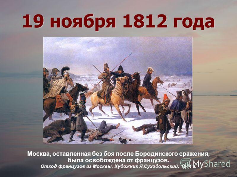 19 ноября 1812 года Москва, оставленная без боя после Бородинского сражения, была освобождена от французов. Отход французов из Москвы. Художник Я.Суходольский. 1844 г.