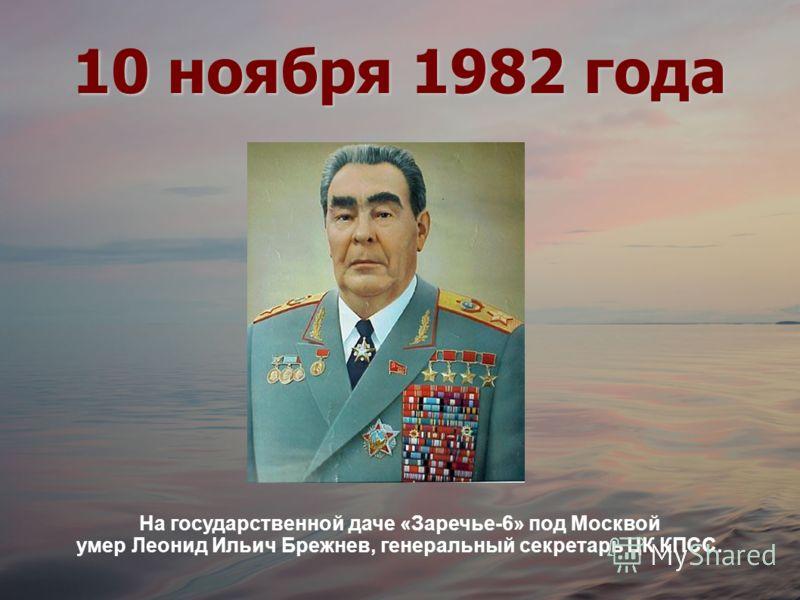 10 ноября 1982 года На государственной даче «Заречье-6» под Москвой умер Леонид Ильич Брежнев, генеральный секретарь ЦК КПСС.