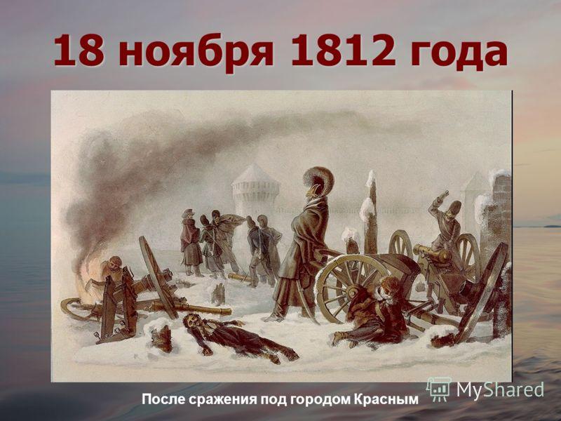 18 ноября 1812 года После сражения под городом Красным
