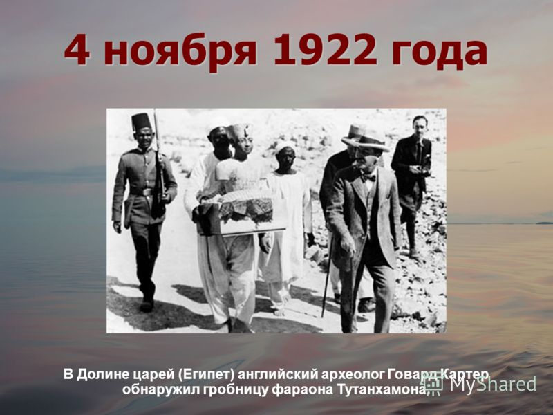 4 ноября 1922 года В Долине царей (Египет) английский археолог Говард Картер обнаружил гробницу фараона Тутанхамона.