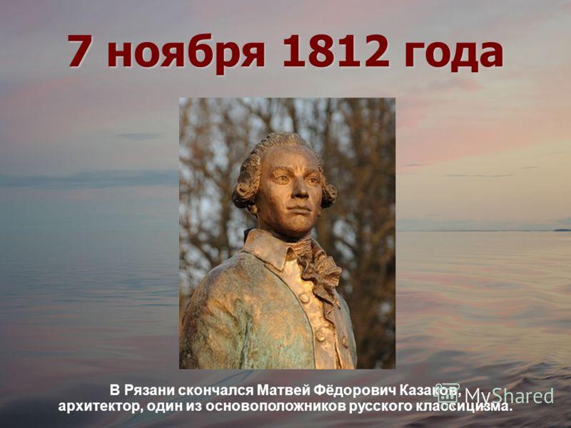 7 ноября 1812 года В Рязани скончался Матвей Фёдорович Казаков, архитектор, один из основоположников русского классицизма.