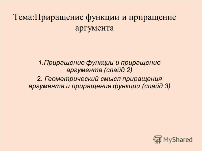 Тема:Приращение функции и приращение аргумента 1.Приращение функции и приращение аргумента (слайд 2) 2. Геометрический смысл приращения аргумента и приращения функции (слайд 3)