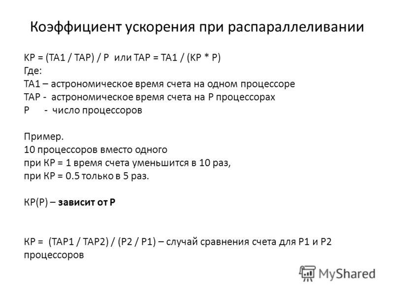 Коэффициент ускорения при распараллеливании KP = (TA1 / TAP) / P или ТАР = ТА1 / (KP * P) Где: ТА1 – астрономическое время счета на одном процессоре ТАР - астрономическое время счета на Р процессорах Р - число процессоров Пример. 10 процессоров вмест