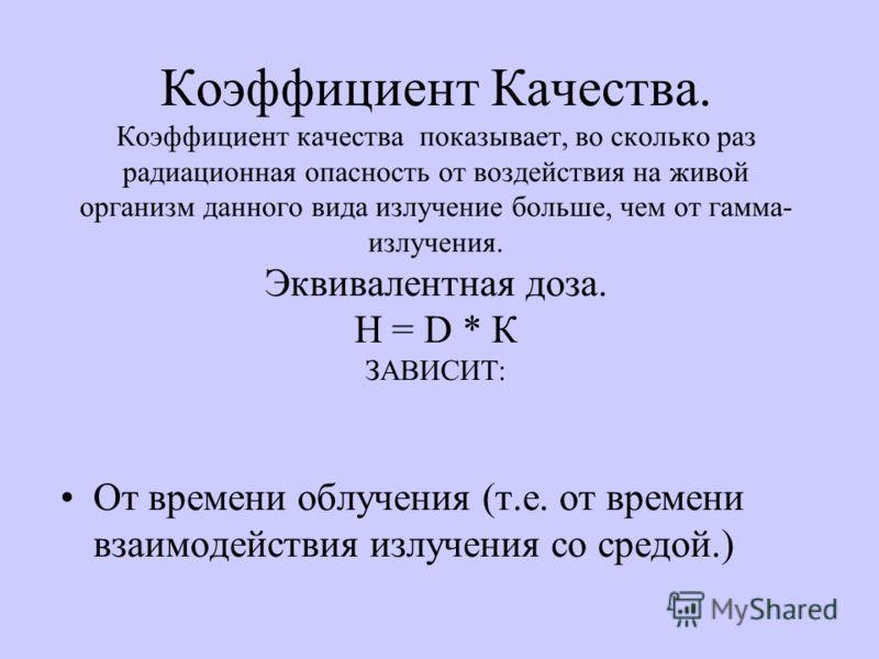 Коэффициент Качества. Коэффициент качества показывает, во сколько раз радиационная опасность от воздействия на живой организм данного вида излучение больше, чем от гамма- излучения. Эквивалентная доза. Н = D * К ЗАВИСИТ: От времени облучения (т.е. от