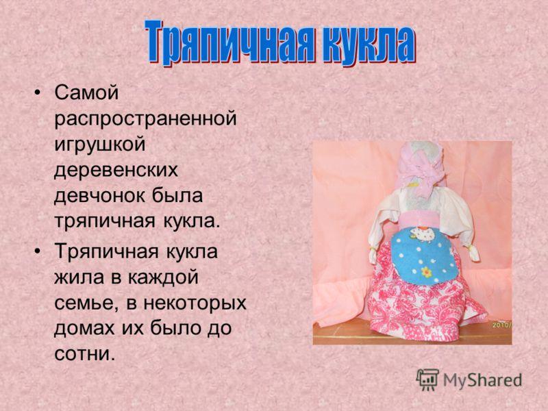 Самой распространенной игрушкой деревенских девчонок была тряпичная кукла. Тряпичная кукла жила в каждой семье, в некоторых домах их было до сотни.