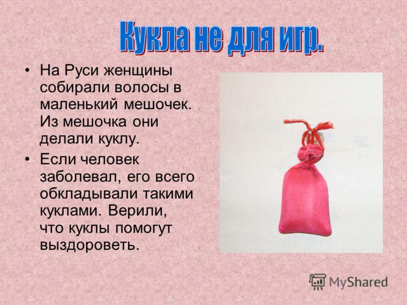 На Руси женщины собирали волосы в маленький мешочек. Из мешочка они делали куклу. Если человек заболевал, его всего обкладывали такими куклами. Верили, что куклы помогут выздороветь.
